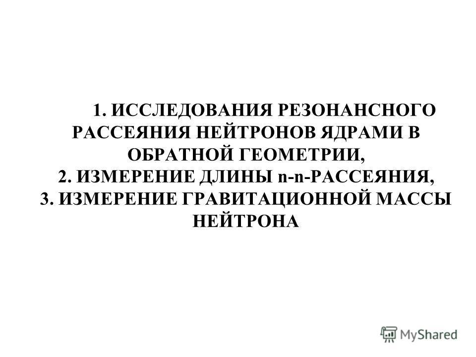 1. ИССЛЕДОВАНИЯ РЕЗОНАНСНОГО РАССЕЯНИЯ НЕЙТРОНОВ ЯДРАМИ В ОБРАТНОЙ ГЕОМЕТРИИ, 2. ИЗМЕРЕНИЕ ДЛИНЫ n-n-РАССЕЯНИЯ, 3. ИЗМЕРЕНИЕ ГРАВИТАЦИОННОЙ МАССЫ НЕЙТРОНА