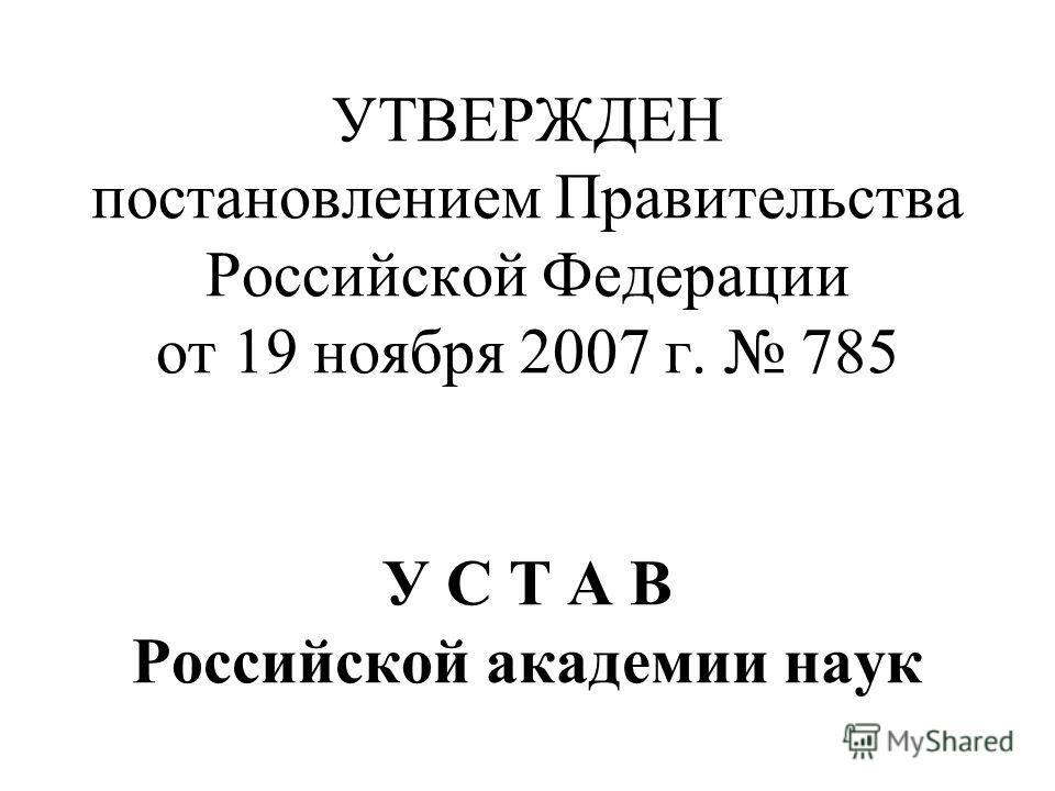 УТВЕРЖДЕН постановлением Правительства Российской Федерации от 19 ноября 2007 г. 785 У С Т А В Российской академии наук