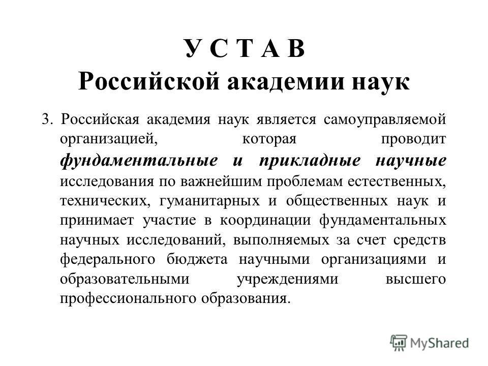 У С Т А В Российской академии наук 3. Российская академия наук является самоуправляемой организацией, которая проводит фундаментальные и прикладные научные исследования по важнейшим проблемам естественных, технических, гуманитарных и общественных нау