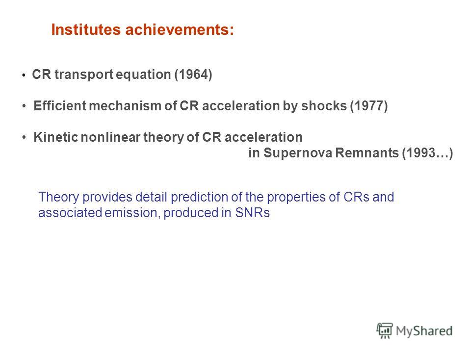 Institutes achievements: CR transport equation (1964) Efficient mechanism of CR acceleration by shocks (1977) Kinetic nonlinear theory of CR acceleration in Supernova Remnants (1993…) Theory provides detail prediction of the properties of CRs and ass