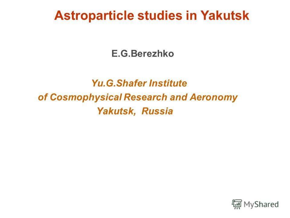 Astroparticle studies in Yakutsk E.G.Berezhko Yu.G.Shafer Institute of Cosmophysical Research and Aeronomy Yakutsk, Russia