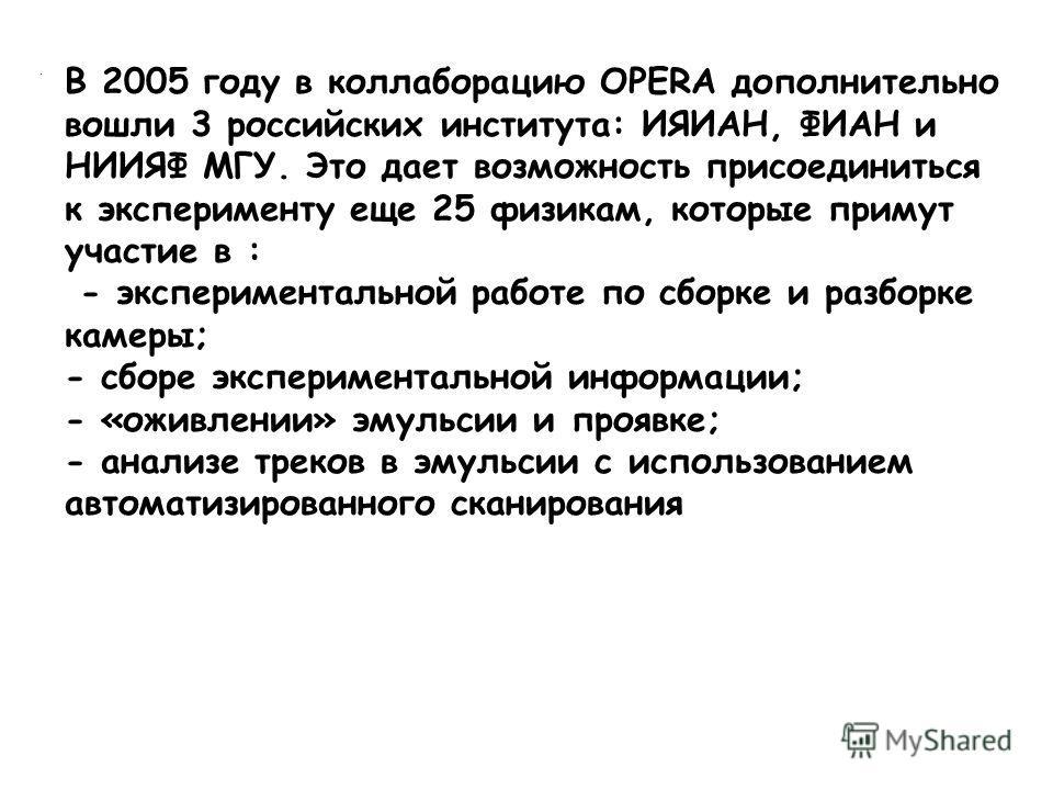 . В 2005 году в коллаборацию OPERA дополнительно вошли 3 российских института: ИЯИАН, ФИАН и НИИЯФ МГУ. Это дает возможность присоединиться к эксперименту еще 25 физикам, которые примут участие в : - экспериментальной работе по сборке и разборке каме
