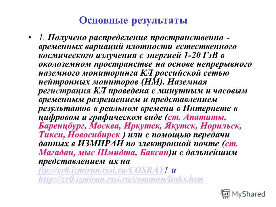 Основные результаты 1. Получено распределение пространственно - временных вариаций плотности естественного космического излучения с энергией 1-20 ГэВ в околоземном пространстве на основе непрерывного наземного мониторинга КЛ российской сетью нейтронн