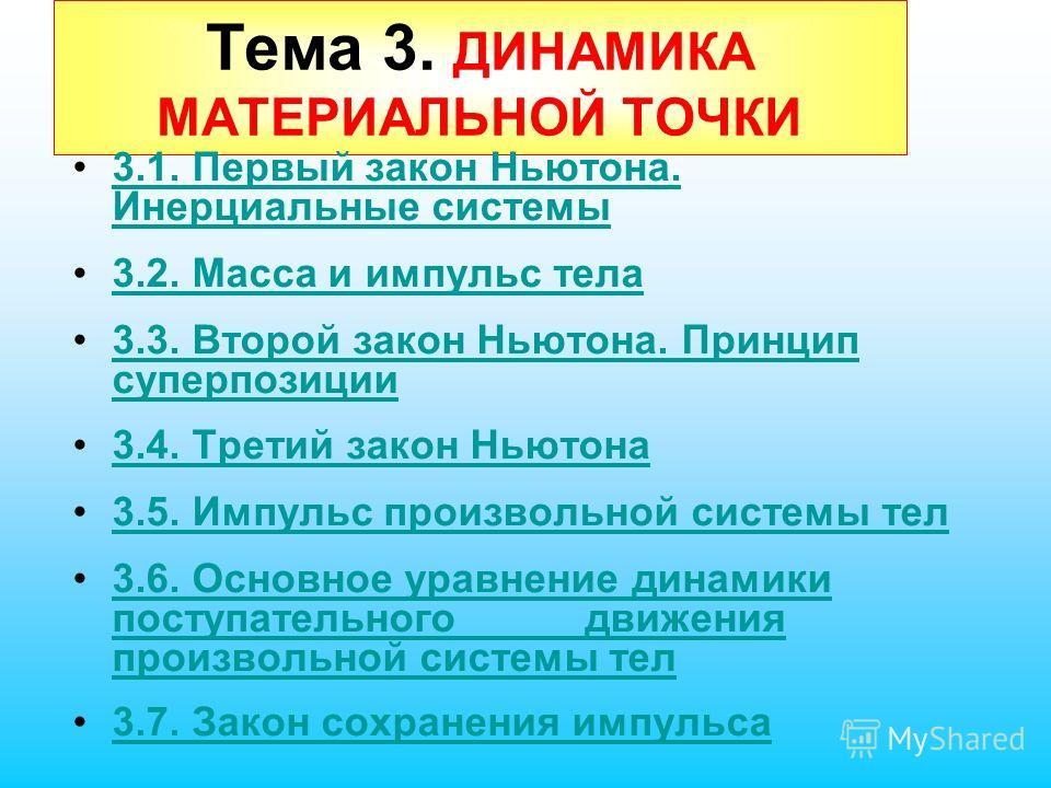 Тема 3. ДИНАМИКА МАТЕРИАЛЬНОЙ ТОЧКИ 3.1. Первый закон Ньютона. Инерциальные системы3.1. Первый закон Ньютона. Инерциальные системы 3.2. Масса и импульс тела 3.3. Второй закон Ньютона. Принцип суперпозиции3.3. Второй закон Ньютона. Принцип суперпозици