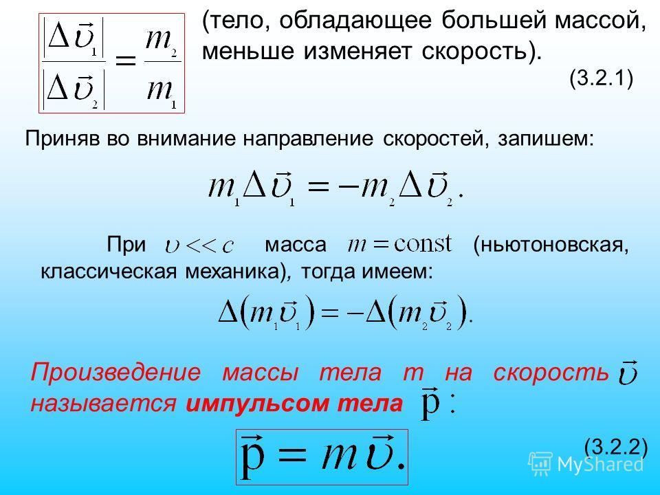 (3.2.1) Приняв во внимание направление скоростей, запишем: При масса (ньютоновская, классическая механика), тогда имеем: Произведение массы тела m на скорость называется импульсом тела (3.2.2) (тело, обладающее большей массой, меньше изменяет скорост