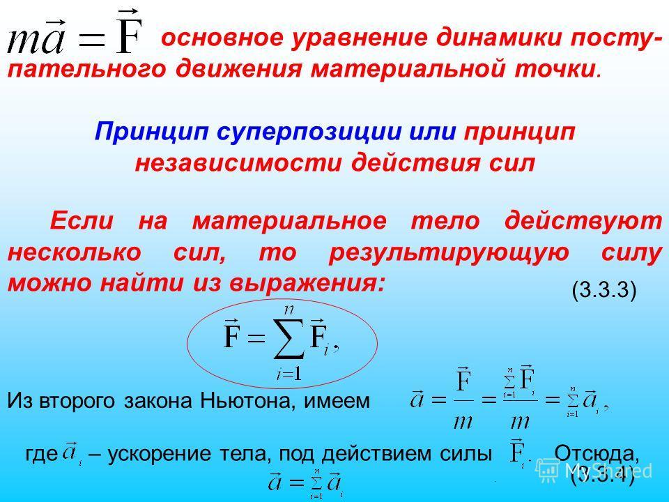 основное уравнение динамики посту- пательного движения материальной точки. Принцип суперпозиции или принцип независимости действия сил Если на материальное тело действуют несколько сил, то результирующую силу можно найти из выражения: (3.3.3) Из втор