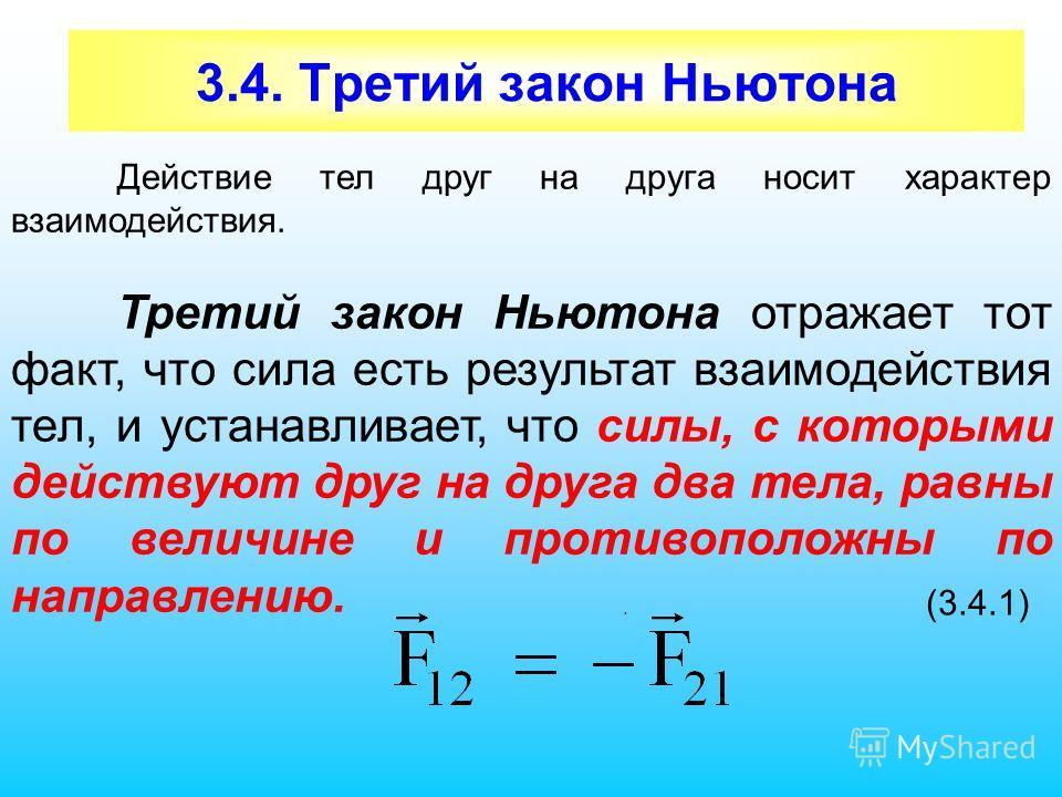 3.4. Третий закон Ньютона Действие тел друг на друга носит характер взаимодействия. Третий закон Ньютона отражает тот факт, что сила есть результат взаимодействия тел, и устанавливает, что силы, с которыми действуют друг на друга два тела, равны по в