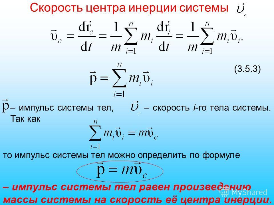 – импульс системы тел, – скорость i-го тела системы. Так как то импульс системы тел можно определить по формуле (3.5.3) – импульс системы тел равен произведению массы системы на скорость её центра инерции. Скорость центра инерции системы
