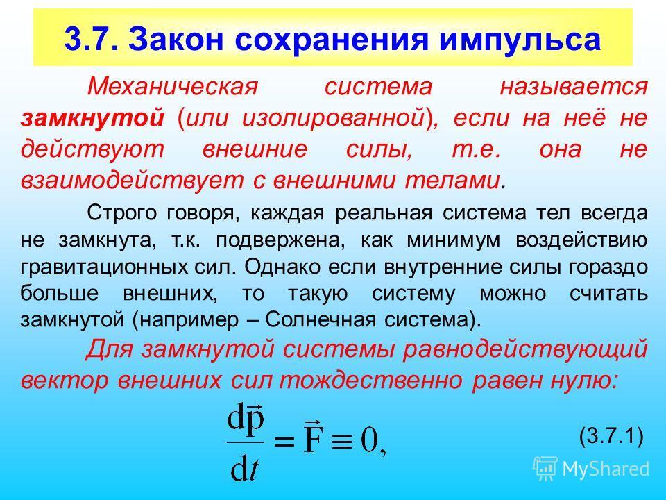 3.7. Закон сохранения импульса Механическая система называется замкнутой (или изолированной), если на неё не действуют внешние силы, т.е. она не взаимодействует с внешними телами. Строго говоря, каждая реальная система тел всегда не замкнута, т.к. по
