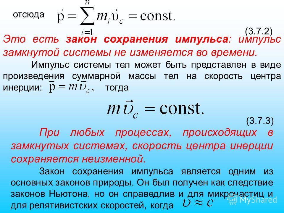 отсюда (3.7.2) Это есть закон сохранения импульса: импульс замкнутой системы не изменяется во времени. Импульс системы тел может быть представлен в виде произведения суммарной массы тел на скорость центра инерции: тогда (3.7.3) При любых процессах, п
