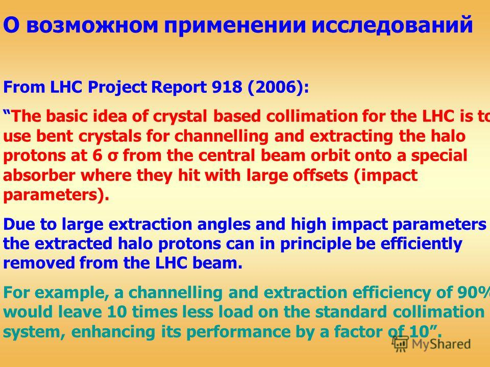 О возможном применении исследований From LHC Project Report 918 (2006): The basic idea of crystal based collimation for the LHC is to use bent crystals for channelling and extracting the halo protons at 6 σ from the central beam orbit onto a special