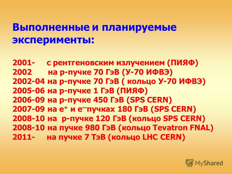 Выполненные и планируемые эксперименты: 2001- с рентгеновским излучением (ПИЯФ) 2002 на p-пучке 70 ГэВ (У-70 ИФВЭ) 2002-04 на p-пучке 70 ГэВ ( кольцо У-70 ИФВЭ) 2005-06 на p-пучке 1 ГэВ (ПИЯФ) 2006-09 на p-пучке 450 ГэВ (SPS CERN) 2007-09 на e + и e