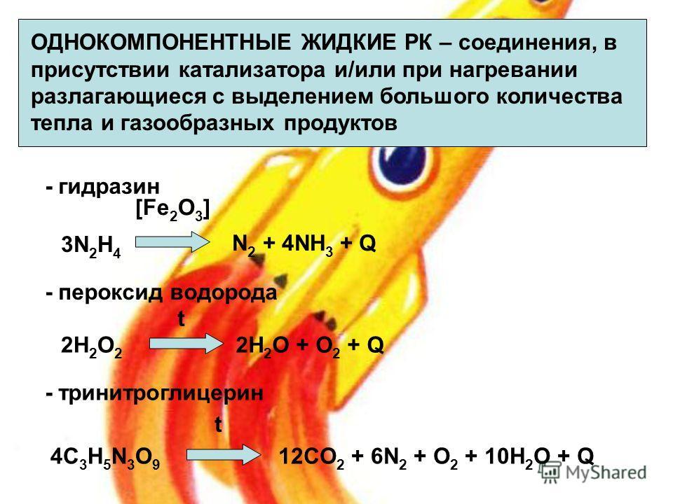ОДНОКОМПОНЕНТНЫЕ ЖИДКИЕ РК – соединения, в присутствии катализатора и/или при нагревании разлагающиеся с выделением большого количества тепла и газообразных продуктов 3N 2 H 4 N 2 + 4NH 3 + Q [Fe 2 O 3 ] 2H 2 O 2 2H 2 O + O 2 + Q - гидразин - перокси