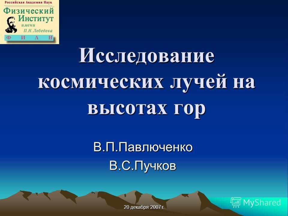 20 декабря 2007 г. Исследование космических лучей на высотах гор В.П.ПавлюченкоВ.С.Пучков