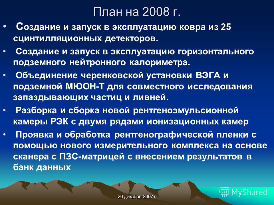 20 декабря 2007 г. План на 2008 г. С оздание и запуск в эксплуатацию ковра из 25 сцинтилляционных детекторов. Создание и запуск в эксплуатацию горизонтального подземного нейтронного калориметра. Объединение черенковской установки ВЭГА и подземной МЮО