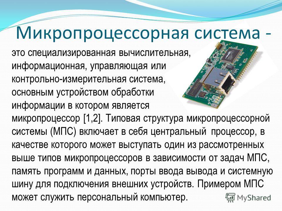 Микропроцессорная система - это специализированная вычислительная, информационная, управляющая или контрольно-измерительная система, основным устройством обработки информации в котором является микропроцессор [1,2]. Типовая структура микропроцессорно