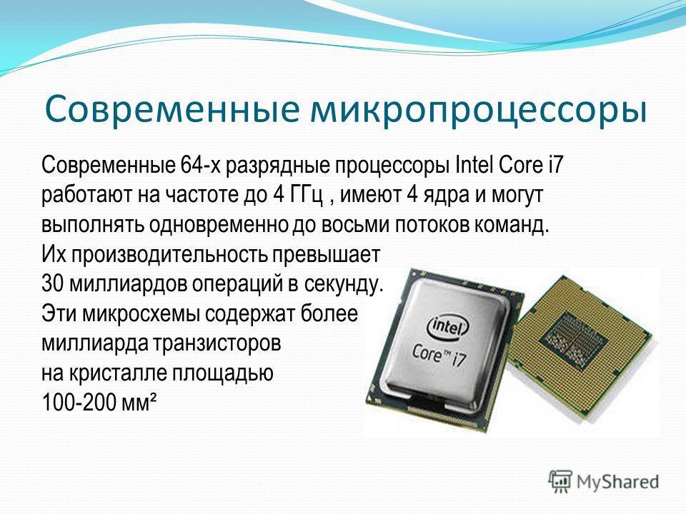 Современные микропроцессоры Современные 64-х разрядные процессоры Intel Core i7 работают на частоте до 4 ГГц, имеют 4 ядра и могут выполнять одновременно до восьми потоков команд. Их производительность превышает 30 миллиардов операций в секунду. Эти