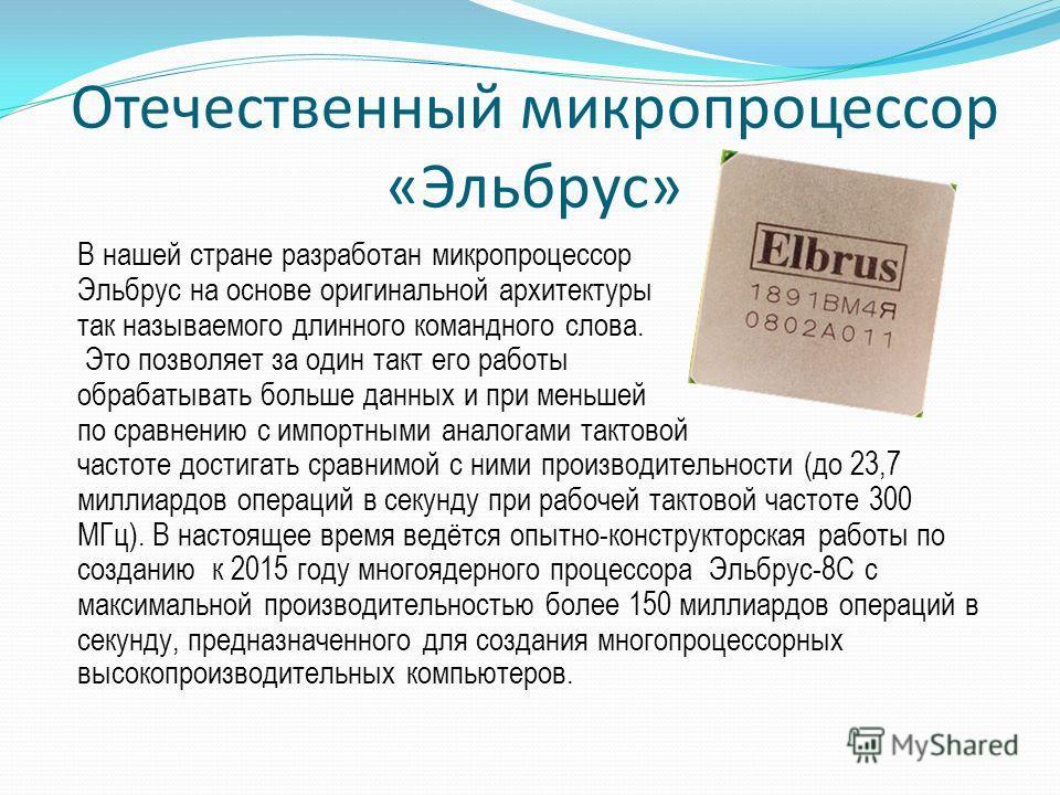 Отечественный микропроцессор «Эльбрус» В нашей стране разработан микропроцессор Эльбрус на основе оригинальной архитектуры так называемого длинного командного слова. Это позволяет за один такт его работы обрабатывать больше данных и при меньшей по ср