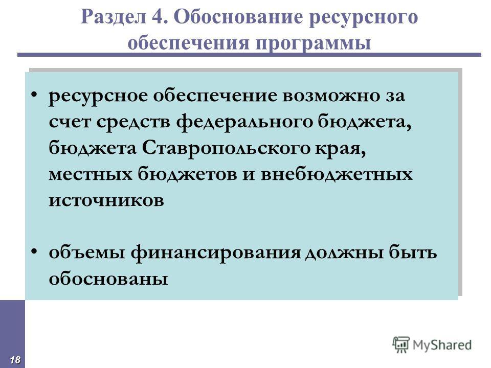 18 Раздел 4. Обоснование ресурсного обеспечения программы ресурсное обеспечение возможно за счет средств федерального бюджета, бюджета Ставропольского края, местных бюджетов и внебюджетных источников объемы финансирования должны быть обоснованы ресур