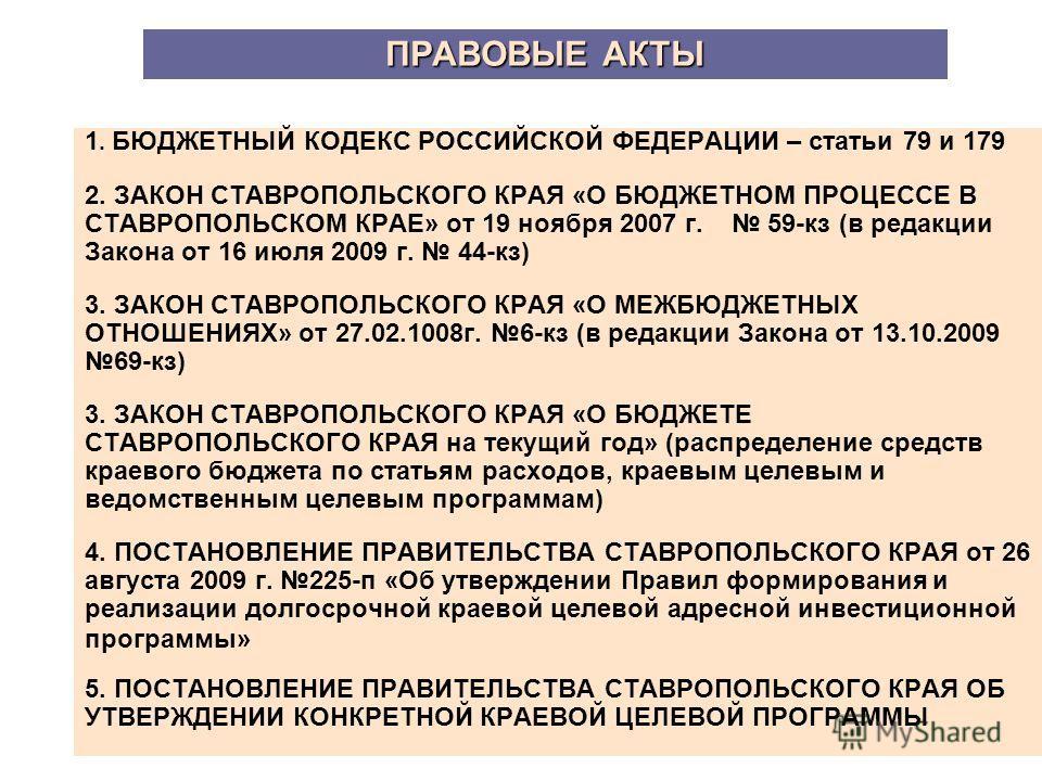 ПРАВОВЫЕ АКТЫ ПРАВОВЫЕ АКТЫ 1. БЮДЖЕТНЫЙ КОДЕКС РОССИЙСКОЙ ФЕДЕРАЦИИ – статьи 79 и 179 2. ЗАКОН СТАВРОПОЛЬСКОГО КРАЯ «О БЮДЖЕТНОМ ПРОЦЕССЕ В СТАВРОПОЛЬСКОМ КРАЕ» от 19 ноября 2007 г. 59-кз (в редакции Закона от 16 июля 2009 г. 44-кз) 3. ЗАКОН СТАВРОП