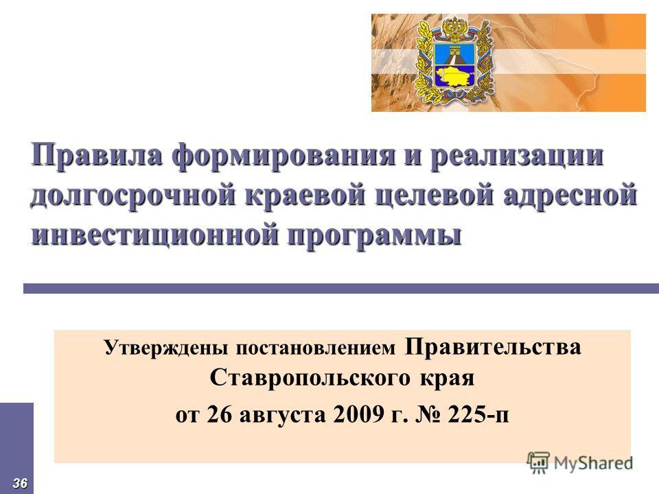 36 Правила формирования и реализации долгосрочной краевой целевой адресной инвестиционной программы Утверждены постановлением Правительства Ставропольского края от 26 августа 2009 г. 225-п