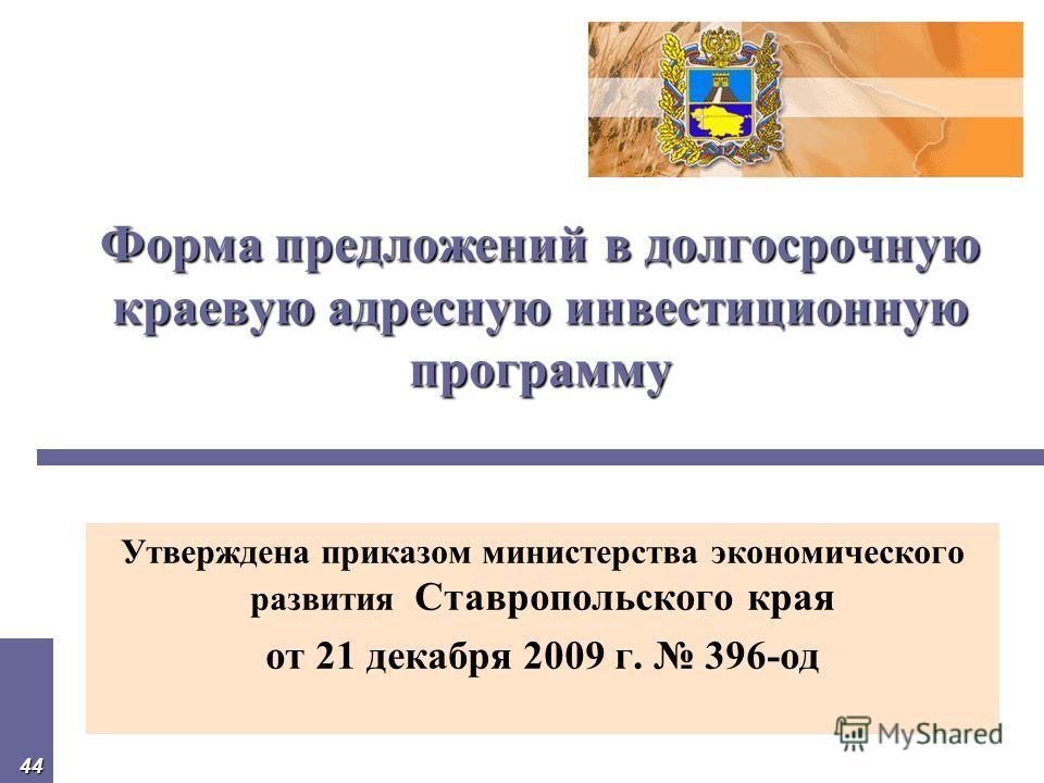 44 Форма предложений в долгосрочную краевую адресную инвестиционную программу Форма предложений в долгосрочную краевую адресную инвестиционную программу Утверждена приказом министерства экономического развития Ставропольского края от 21 декабря 2009