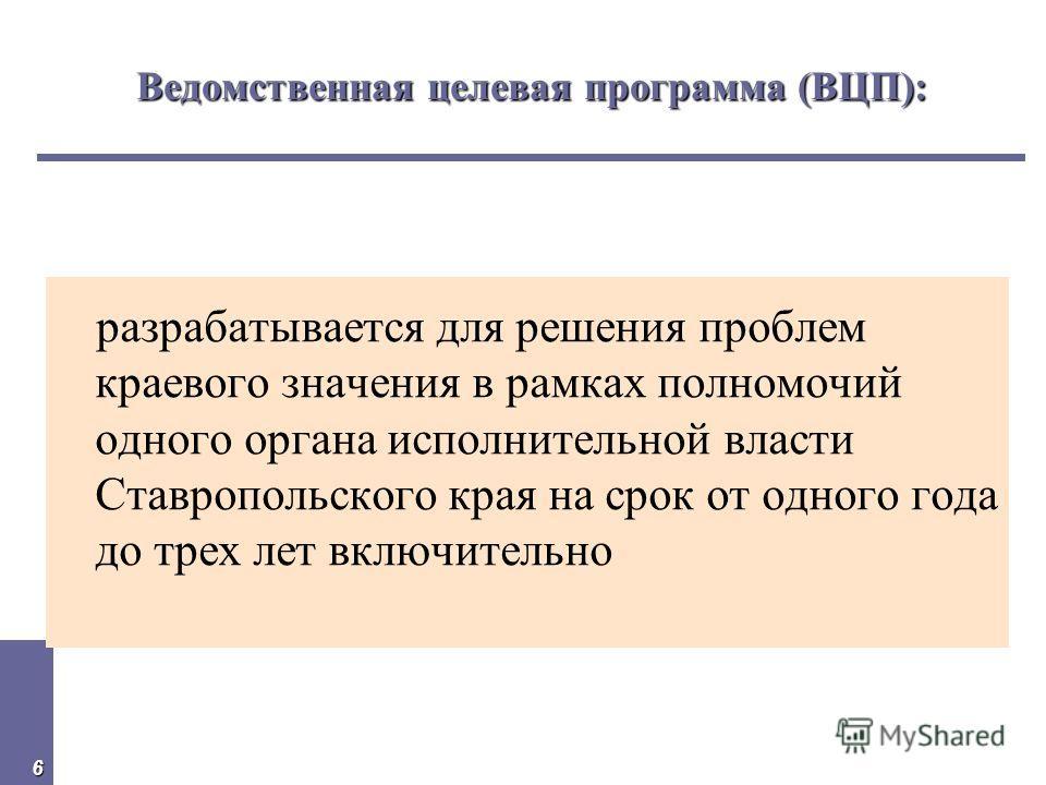 6 Ведомственная целевая программа (ВЦП): разрабатывается для решения проблем краевого значения в рамках полномочий одного органа исполнительной власти Ставропольского края на срок от одного года до трех лет включительно