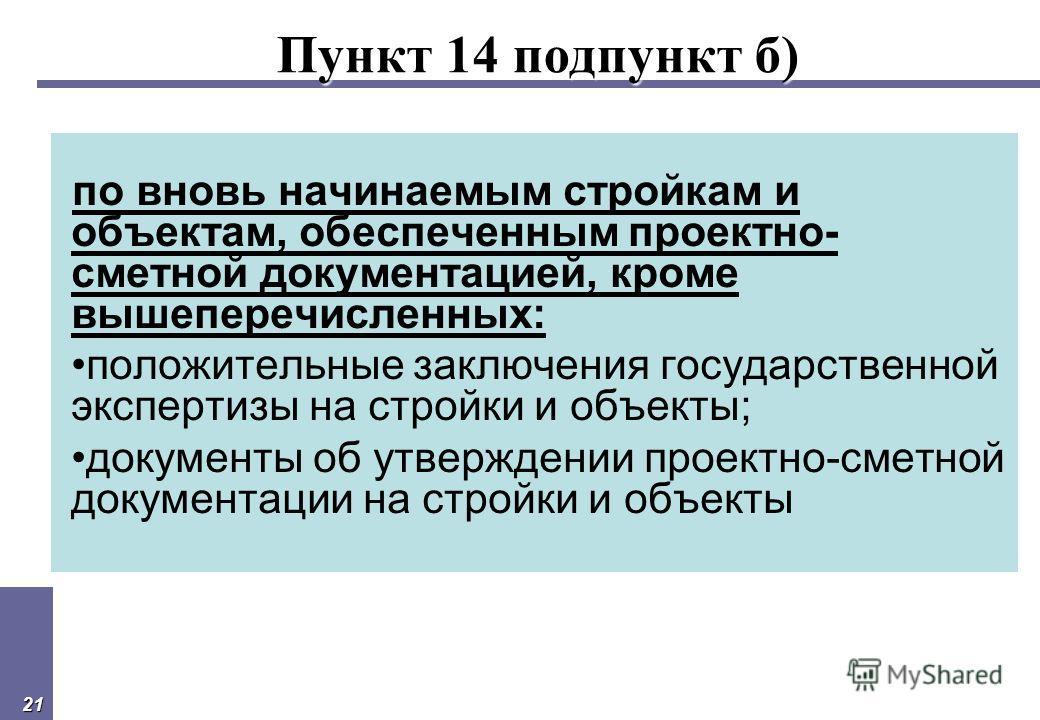 21 Пункт 14 подпункт б) по вновь начинаемым стройкам и объектам, обеспеченным проектно- сметной документацией, кроме вышеперечисленных: положительные заключения государственной экспертизы на стройки и объекты; документы об утверждении проектно-сметно