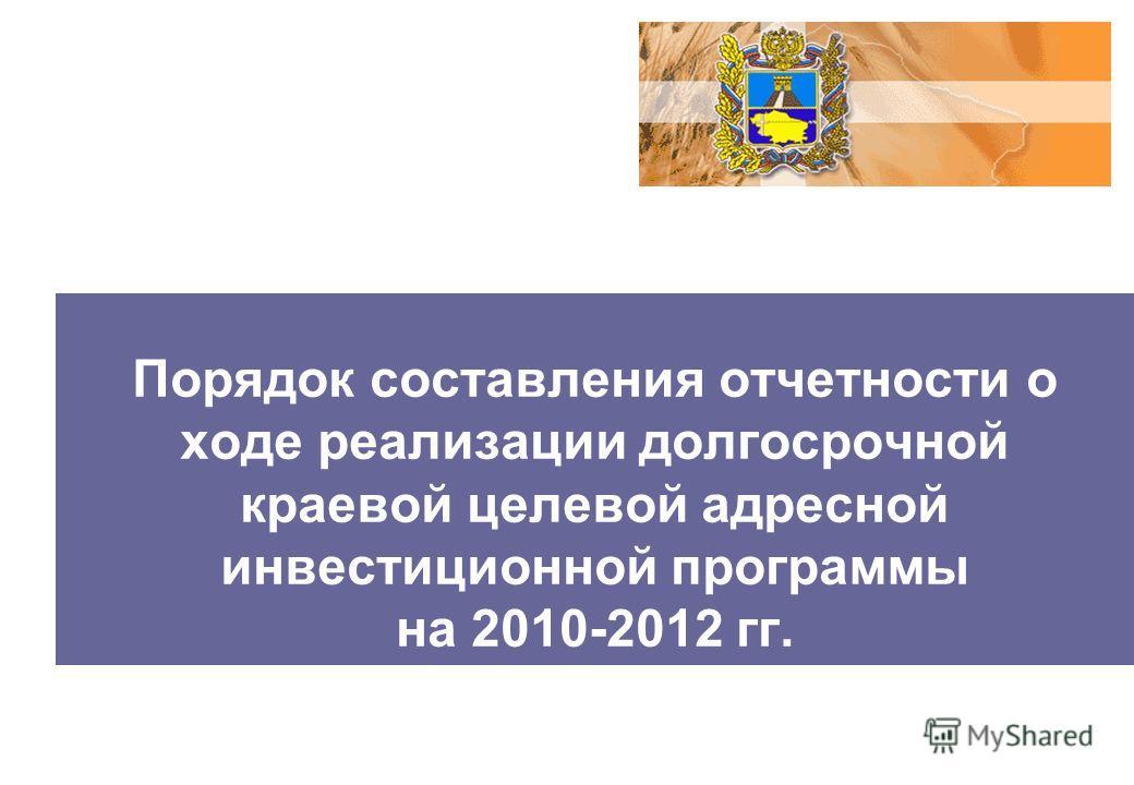 Порядок составления отчетности о ходе реализации долгосрочной краевой целевой адресной инвестиционной программы на 2010-2012 гг.