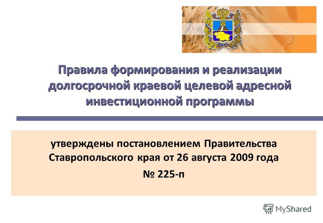 Правила формирования и реализации долгосрочной краевой целевой адресной инвестиционной программы утверждены постановлением Правительства Ставропольского края от 26 августа 2009 года 225-п
