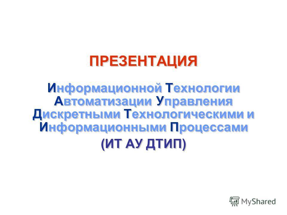 ПРЕЗЕНТАЦИЯ Информационной Технологии Автоматизации Управления Дискретными Технологическими и Информационными Процессами (ИТ АУ ДТИП)