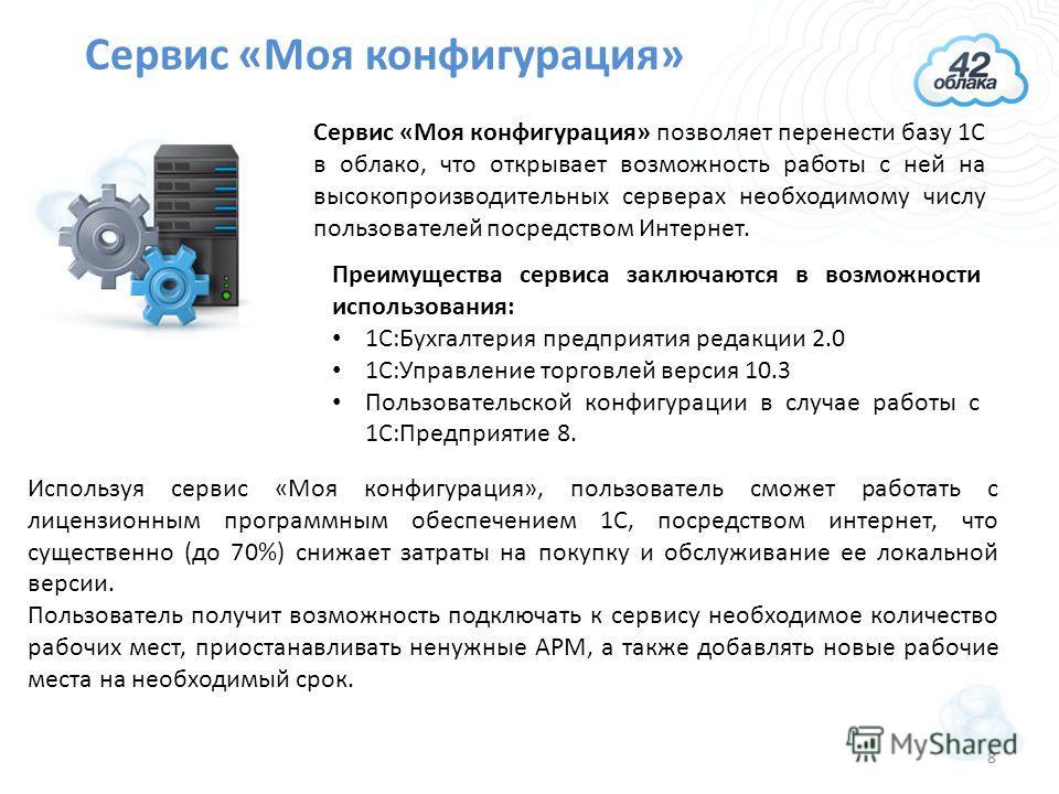 Сервис «Моя конфигурация» Сервис «Моя конфигурация» позволяет перенести базу 1С в облако, что открывает возможность работы с ней на высокопроизводительных серверах необходимому числу пользователей посредством Интернет. Преимущества сервиса заключаютс