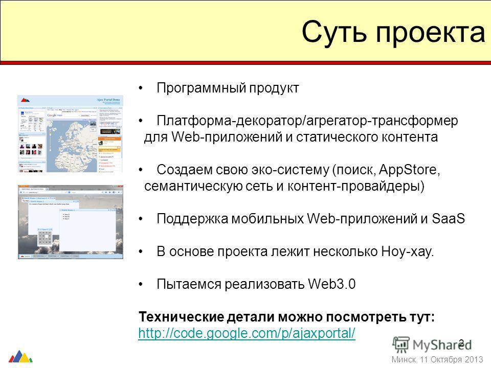 2 Суть проекта Минск, 11 Октября 2013 Программный продукт Платформа-декоратор/агрегатор-трансформер для Web-приложений и статического контента Создаем свою эко-систему (поиск, AppStore, семантическую сеть и контент-провайдеры) Поддержка мобильных Web