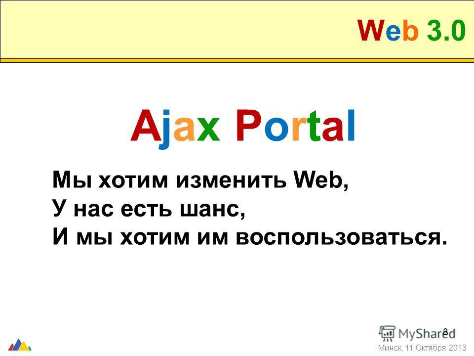 8 Минск, 11 Октября 2013 Ajax Portal Мы хотим изменить Web, У нас есть шанс, И мы хотим им воспользоваться.