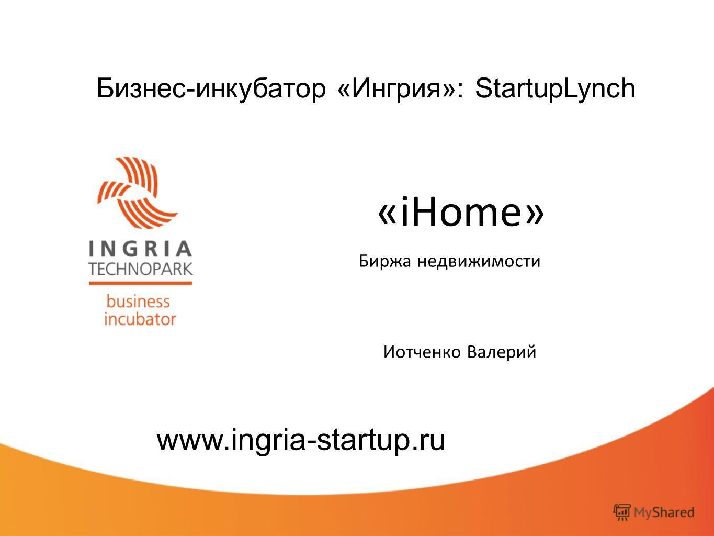 Бизнес-инкубатор «Ингрия»: StartupLynch «iHome» Биржа недвижимости www.ingria-startup.ru Иотченко Валерий
