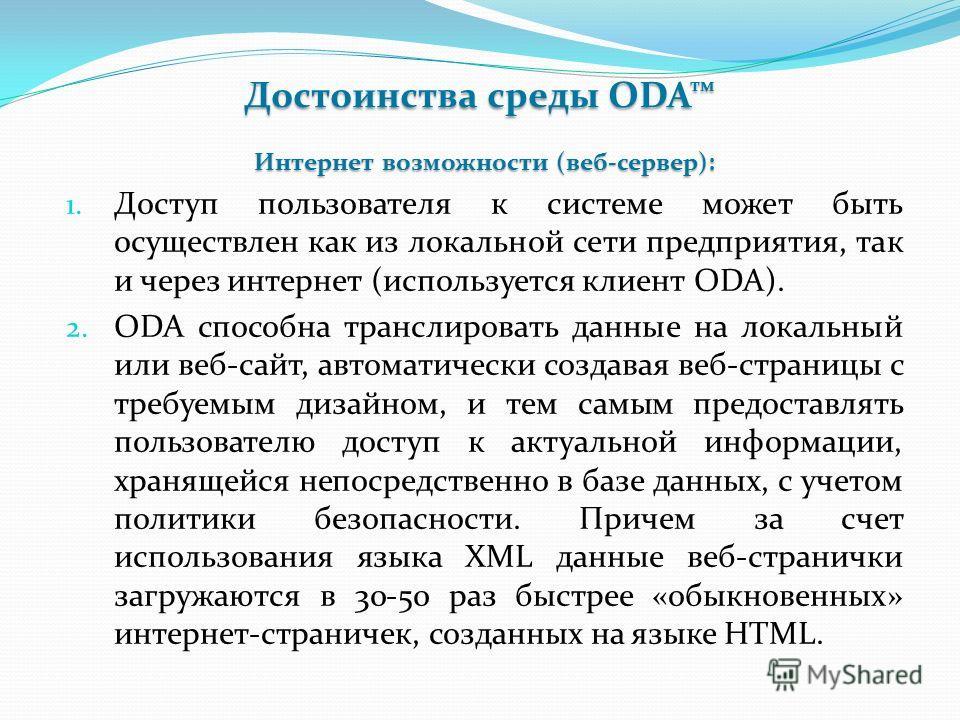 Достоинства среды ODA Интернет возможности (веб-сервер): 1. Доступ пользователя к системе может быть осуществлен как из локальной сети предприятия, так и через интернет (используется клиент ODA). 2. ODA способна транслировать данные на локальный или