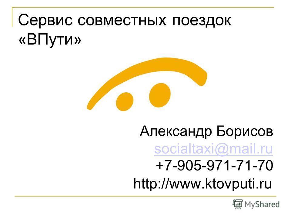 Сервис совместных поездок «ВПути» Александр Борисов socialtaxi@mail.ru +7- 905 - 971 - 71 - 70 socialtaxi@mail.ru http://www.ktovputi.ru