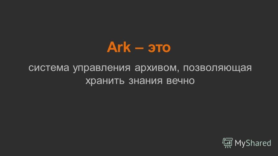 Ark – это система управления архивом, позволяющая хранить знания вечно