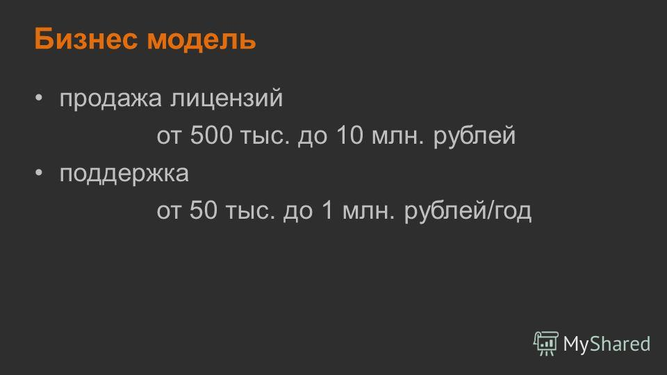 Бизнес модель продажа лицензий от 500 тыс. до 10 млн. рублей поддержка от 50 тыс. до 1 млн. рублей/год