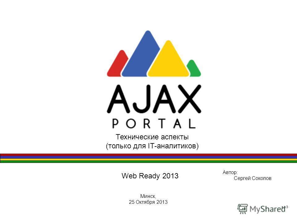 Web Ready 2013 Автор: Сергей Соколов Минск, 25 Октября 2013 а.v3 Технические аспекты (только для IT-аналитиков)