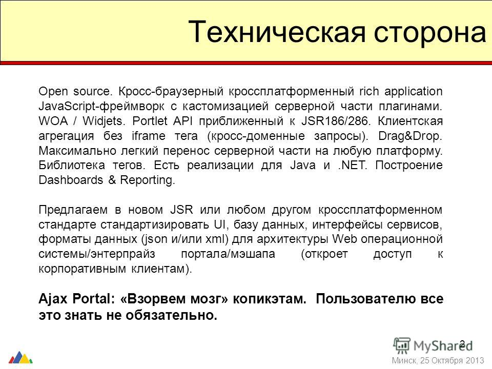 2 Техническая сторона Минск, 25 Октября 2013 Open source. Кросс-браузерный кроссплатформенный rich application JavaScript-фреймворк с кастомизацией серверной части плагинами. WOA / Widjets. Portlet API приближенный к JSR186/286. Клиентская агрегация