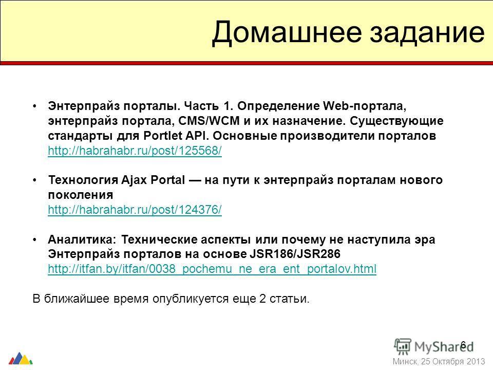 6 Домашнее задание Энтерпрайз порталы. Часть 1. Определение Web-портала, энтерпрайз портала, CMS/WCM и их назначение. Существующие стандарты для Portlet API. Основные производители порталов http://habrahabr.ru/post/125568/ http://habrahabr.ru/post/12