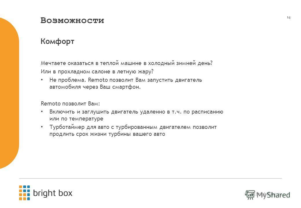 www.brightbox.ru 14 Возможности Мечтаете оказаться в теплой машине в холодный зимней день? Или в прохладном салоне в летную жару? Не проблема. Remoto позволит Вам запустить двигатель автомобиля через Ваш смартфон. Remoto позволит Вам: Включить и загл