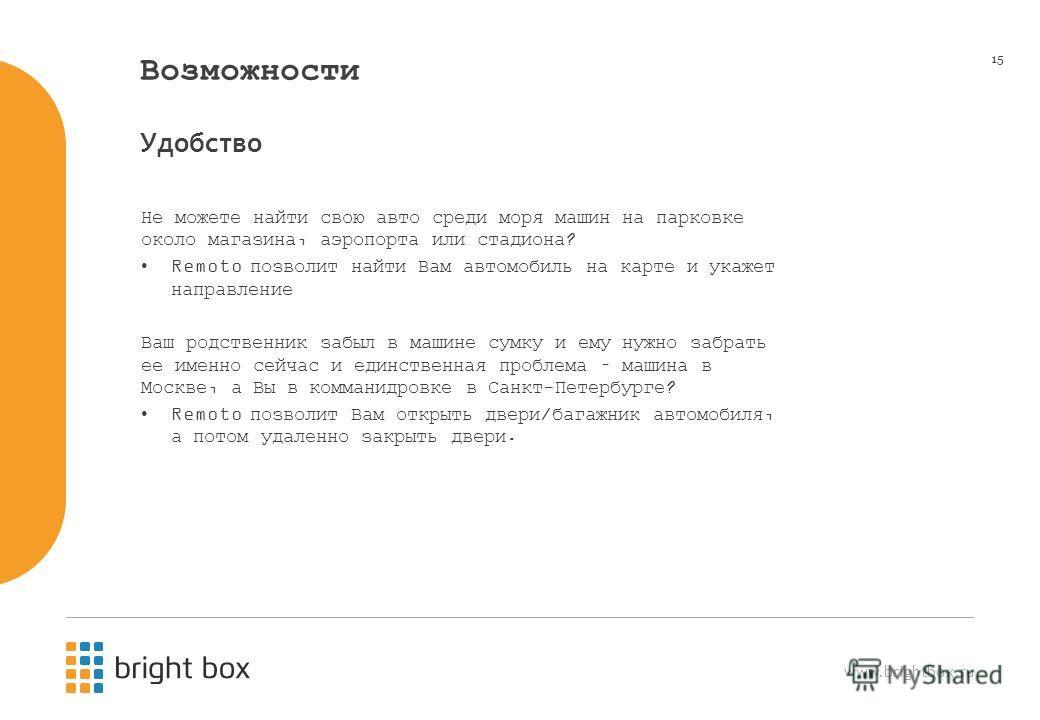 www.brightbox.ru 15 Возможности Не можете найти свою авто среди моря машин на парковке около магазина, аэропорта или стадиона? Remoto позволит найти Вам автомобиль на карте и укажет направление Ваш родственник забыл в машине сумку и ему нужно забрать