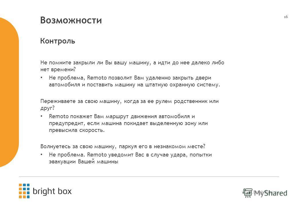 www.brightbox.ru 16 Возможности Не помните закрыли ли Вы вашу машину, а идти до нее далеко либо нет времени? Не проблема, Remoto позволит Вам удаленно закрыть двери автомобиля и поставить машину на штатную охранную систему. Переживаете за свою машину