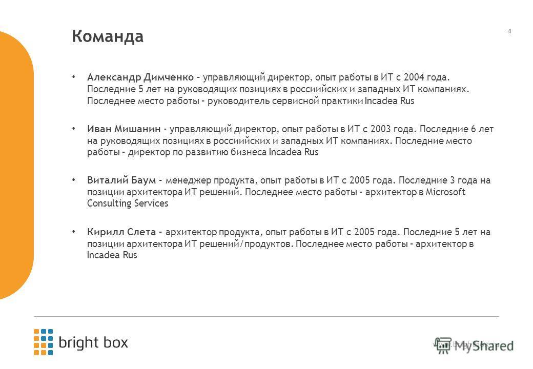 www.brightbox.ru 4 Команда Александр Димченко – управляющий директор, опыт работы в ИТ с 2004 года. Последние 5 лет на руководящих позициях в россиийских и западных ИТ компаниях. Последнее место работы – руководитель сервисной практики Incadea Rus Ив