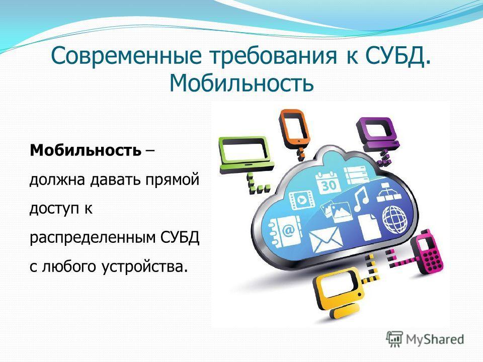 Современные требования к СУБД. Мобильность Мобильность – должна давать прямой доступ к распределенным СУБД с любого устройства.
