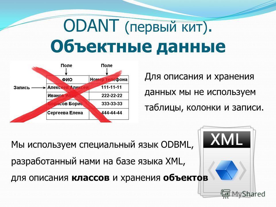 ODANT (первый кит). Объектные данные Для описания и хранения данных мы не используем таблицы, колонки и записи. Мы используем специальный язык ODBML, разработанный нами на базе языка XML, для описания классов и хранения объектов