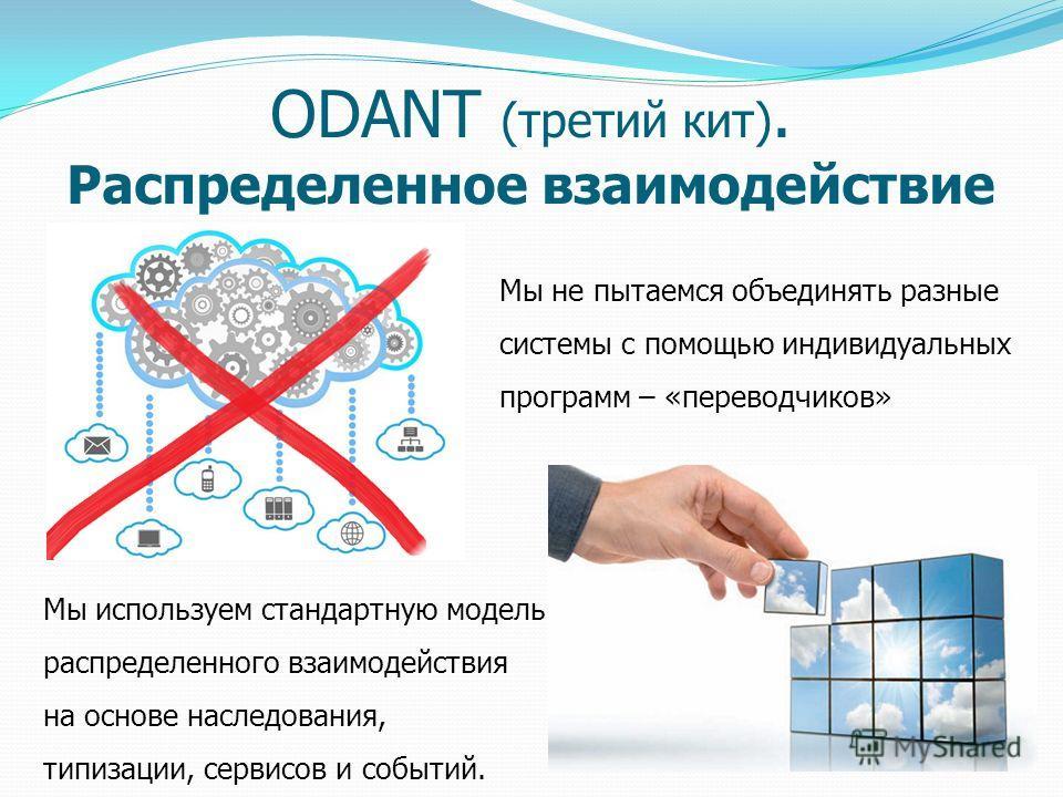 ODANT (третий кит). Распределенное взаимодействие Мы не пытаемся объединять разные системы с помощью индивидуальных программ – «переводчиков» Мы используем стандартную модель распределенного взаимодействия на основе наследования, типизации, сервисов