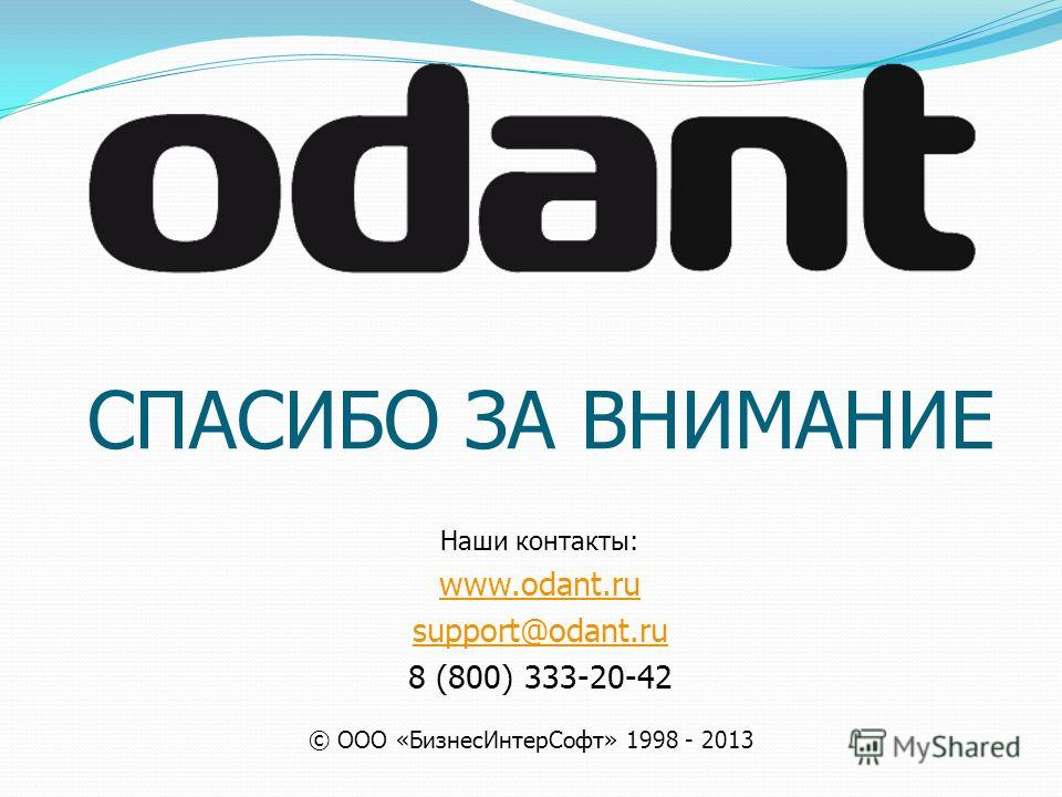 СПАСИБО ЗА ВНИМАНИЕ Наши контакты: www.odant.ru support@odant.ru 8 (800) 333-20-42 © ООО «БизнесИнтерСофт» 1998 - 2013